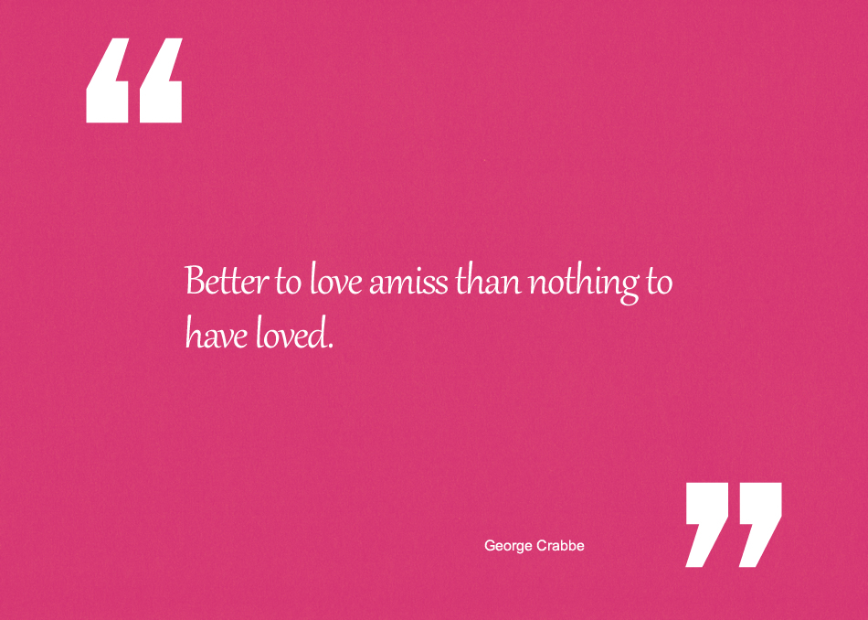 Better to love amiss than nothing to have loved
