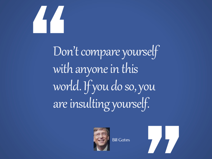 Don't compare yourself with anyone in this world - bill gates