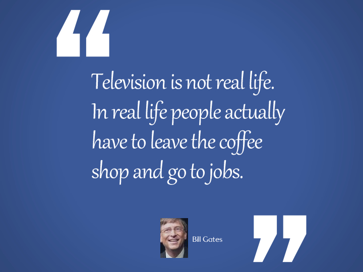 Television is not real life - Bill Gates
