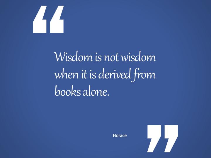 Wisdom is not wisdom when it is derived from books alone.
