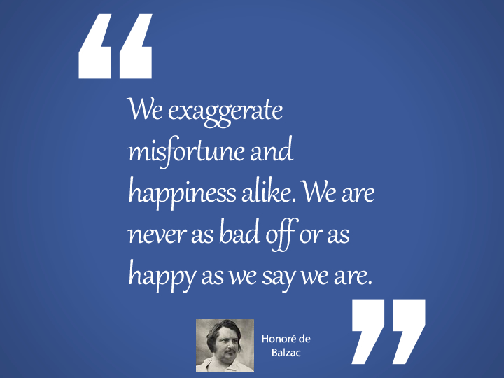 We exaggerate misfortune and happiness alike.
