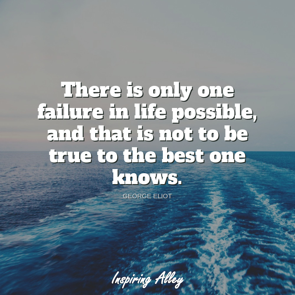 george eliot on There is only one failure in life possible
