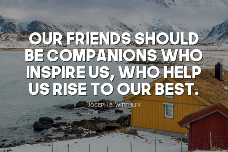 Joseph B. Wirthlin Quote   Our friends should - Inspiring Alley