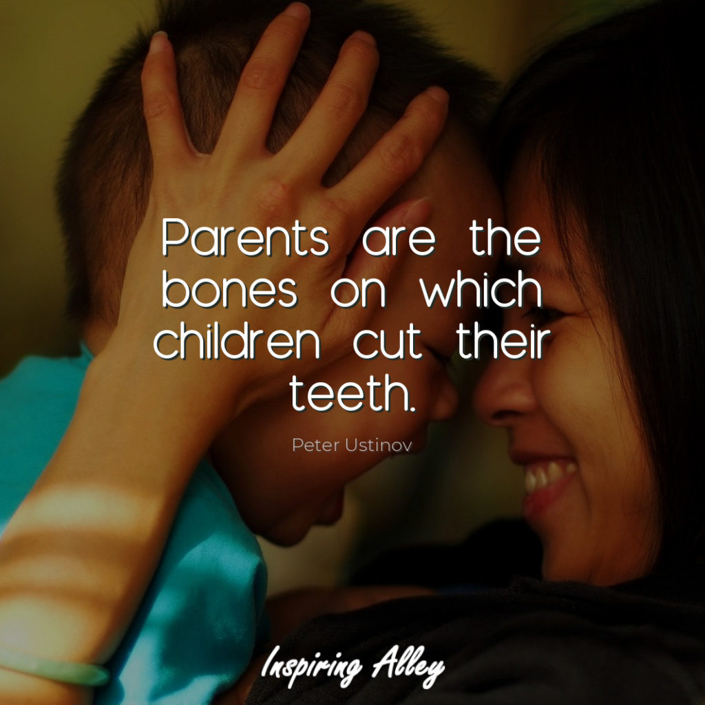 Parents are the bones on which children cut their teeth.